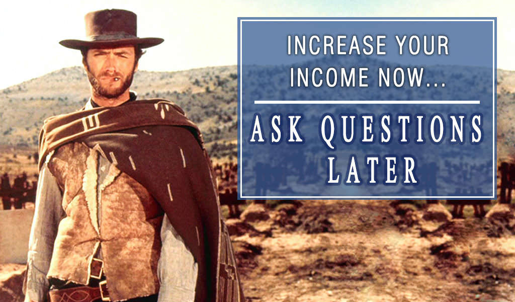 Increase Your Income Now. Ask Questions Later.