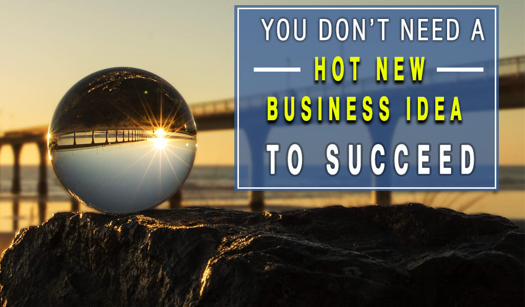You Don't Need A Hot New Business Idea To Succeed