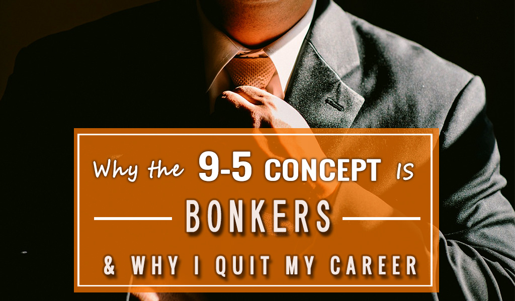 Why the 9-5 Concept Is Bonkers – and Why I Quit My Career