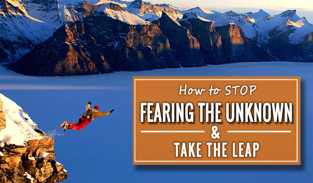 How To Stop Fearing The Unknown and Take the Leap
