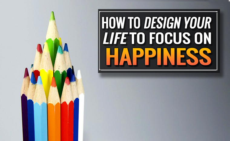 How to Design Your Life to Focus on Happiness